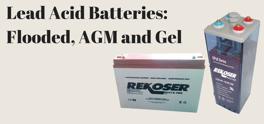 Lead Acid batteries: Flooded, AGM and Gel